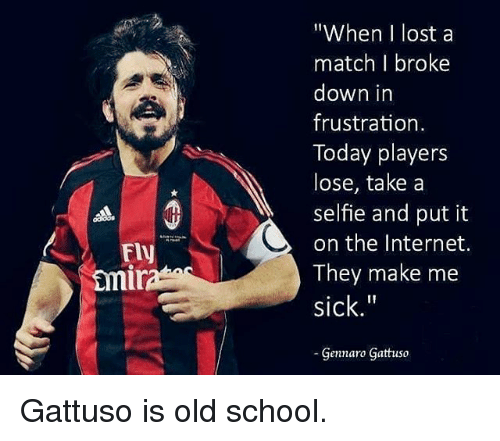 """Internet, Memes, and School: """"When I lost a  match I broke  down in  frustration  Today players  lose, take a  selfie and put it  on the Internet.  They make me  sick.""""  Gennaro Gattuso  Fly  mi Gattuso is old school."""