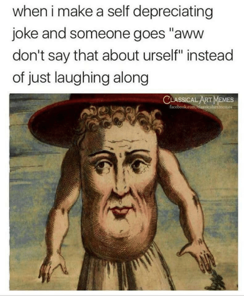 "Aww, Facebook, and Memes: when i make a self depreciating  joke and someone goes ""aww  don't say that about urself"" instead  of just laughing along  CLASSICAL ART MEMES  facebook.com/elassicalartmemes"