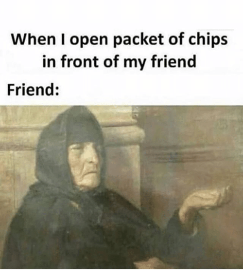 Classical Art, Chip, and Friend: When I open packet of chip:s  in front of my friend  Friend: