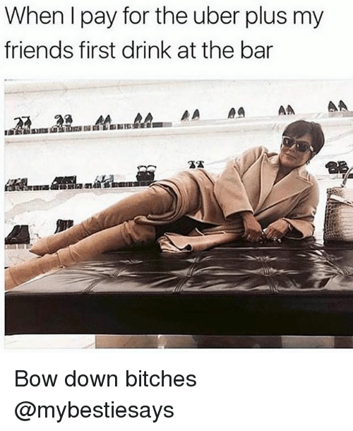 Bow Down: When I pay for the uber plus my  friends first drink at the bar Bow down bitches @mybestiesays