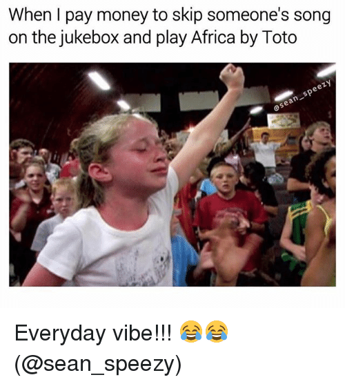 Africa, Memes, and Money: When I pay money to skip someone's song  on the jukebox and play Africa by Toto  asean speezy  ら Everyday vibe!!! 😂😂 (@sean_speezy)
