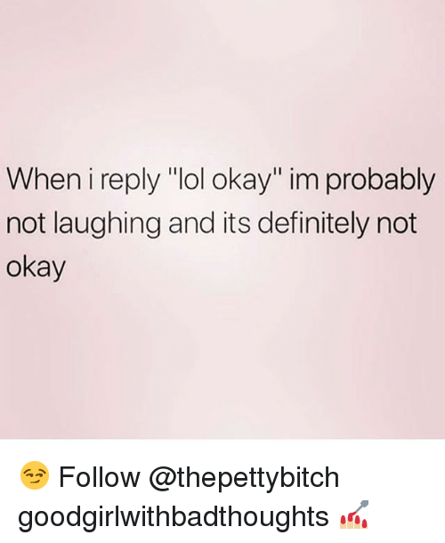 "Definitely, Lol, and Memes: When i reply ""lol okay"" im probably  not laughing and its definitely not  okay 😏 Follow @thepettybitch goodgirlwithbadthoughts 💅🏼"