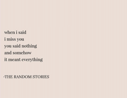 Random, You, and Miss: when i said  i miss you  you said nothing  and somehow  it meant everything  -THE RANDOM STORIES
