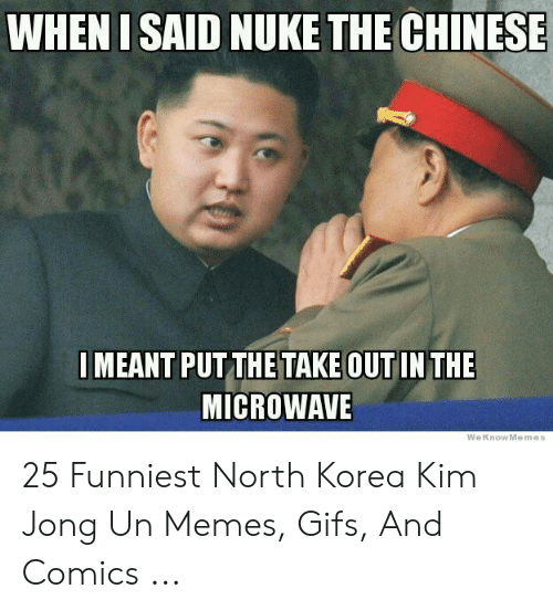 North Korea Meme: WHEN I SAID NUKE THE CHINESE  MEANT PUT THETAKE OUT IN THE  MICROWAVE  WeKnowMemes 25 Funniest North Korea Kim Jong Un Memes, Gifs, And Comics ...