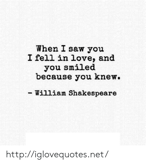 Love, Saw, and Shakespeare: When I saw you  I fell in love, and  you smiled  because you knew.  - William Shakespeare http://iglovequotes.net/
