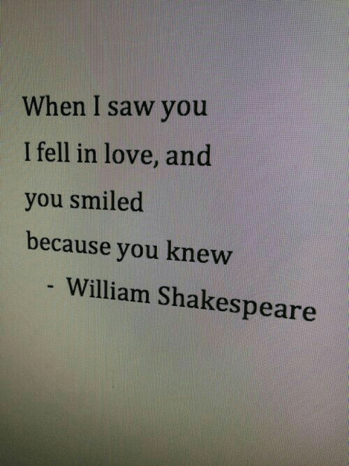 William: When I saw you  I fell in love, and  you smiled  because you knew  William Shakespeare