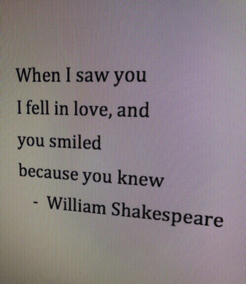 William: When I saw you  I fell in love, and  you smiled  because you knew  - William Shakespeare