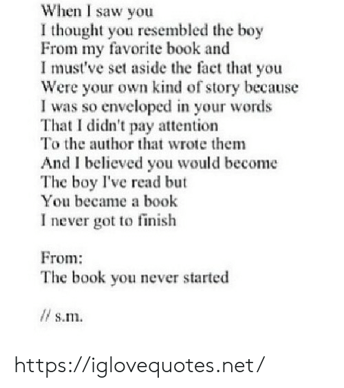 Saw, Book, and Never: When I saw you  I thought you resembled the boy  From my favorite book and  I must've set aside the fact that you  Were your own kind of story because  I was so enveloped in your words  That I didn't pay attention  To the author that wrote them  And I believed you would become  The boy I've read but  You became a book  I never got to finish  From:  The book you never started  l s.m. https://iglovequotes.net/