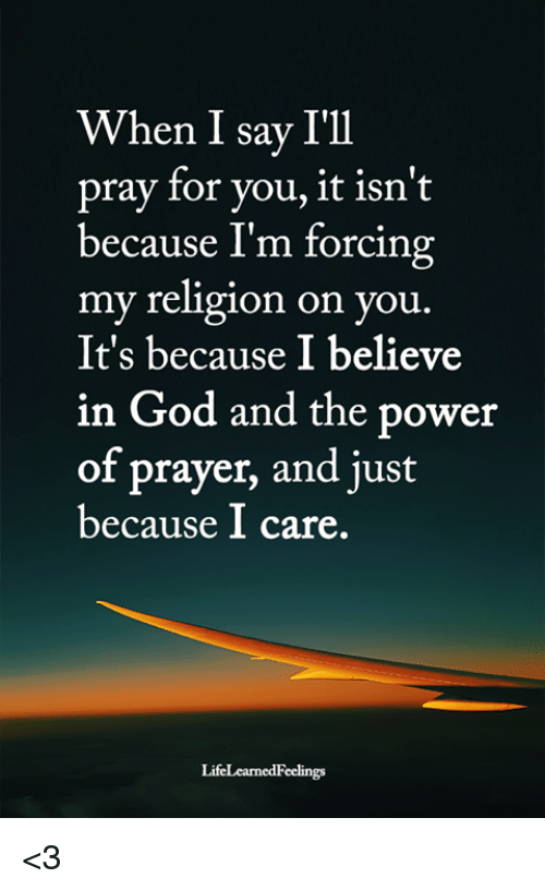 God, Memes, and Power: When I say I'll  pray for you, it isn't  because I'm forcing  my religion on you.  It's because I believe  in God and the power  of prayer, and just  because I care. <3