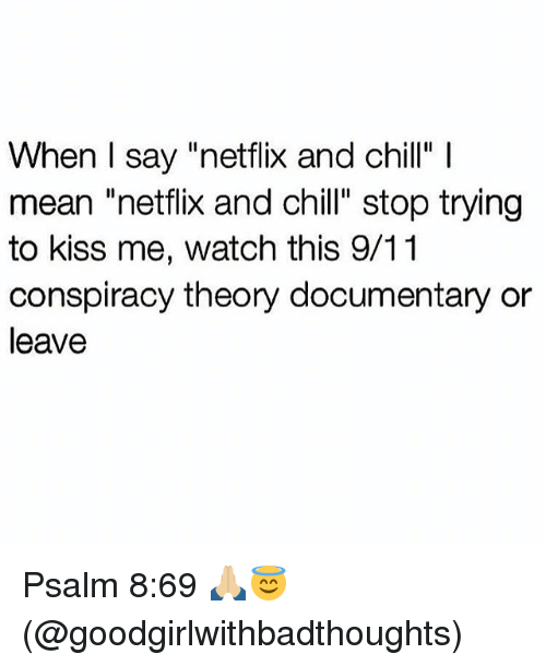 "Netflix And Chilling: When I say ""netflix and chill""  mean ""netflix and chill"" stop trying  to kiss me, watch this 9/11  conspiracy theory documentary or  leave Psalm 8:69 🙏🏼😇 (@goodgirlwithbadthoughts)"