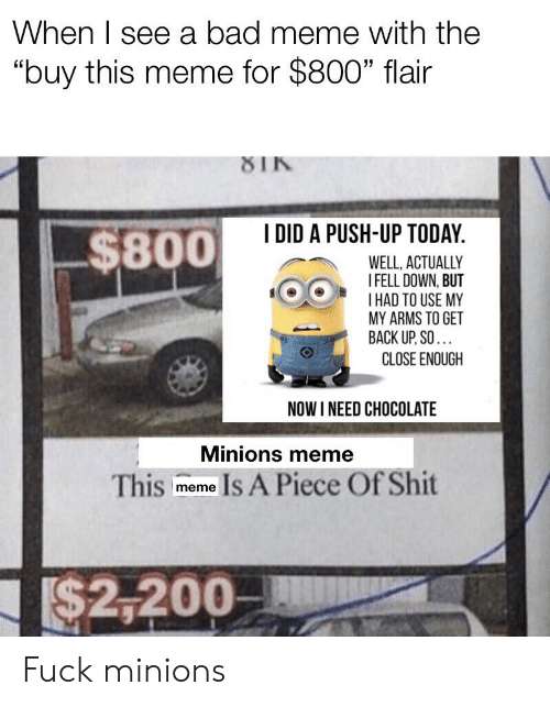 "Bad, Meme, and Shit: When I see a bad meme with the  ""buy this meme for $800"" flair  8IK  I DID A PUSH-UP TODAY.  $800  WELL, ACTUALLY  I FELL DOWN, BUT  HAD TO USE MY  MY ARMS TO GET  BACK UP,SO.  CLOSE ENOUGH  NOW I NEED CHOCOLATE  Minions meme  Is A Piece Of Shit  This  meme  I$2,200 Fuck minions"