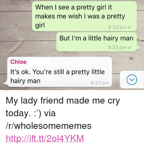 "Girl, Http, and Today: When I see a pretty girl it  makes me wish I was a pretty  girl  8:33 pm  But I'm a little hairy man .  8:33 pm  Chloe  It's ok. You're still a pretty little  hairy marn  8:33 pm <p>My lady friend made me cry today. :') via /r/wholesomememes <a href=""http://ift.tt/2ol4YKM"">http://ift.tt/2ol4YKM</a></p>"