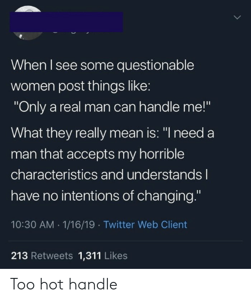"Need A Man: When I see some questionable  women post things like:  ""Only a real man can handle me!""  What they really mean is: ""I need a  man that accepts my horrible  characteristics and understandsl  have no intentions of changing.""  10:30 AM 1/16/19 Twitter Web Client  213 Retweets 1,311 Likes Too hot handle"