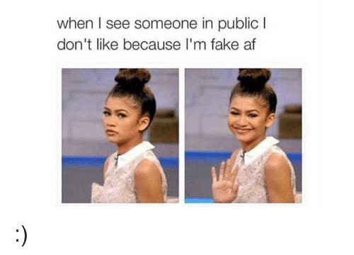Af, Fake, and Funny: when I see someone in public I  don't like because I'm fake af :)