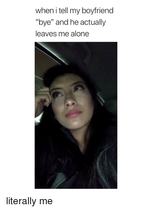 """Being Alone, Girl Memes, and Boyfriend: when i tell my boyfriend  """"bye"""" and he actually  leaves me alone literally me"""