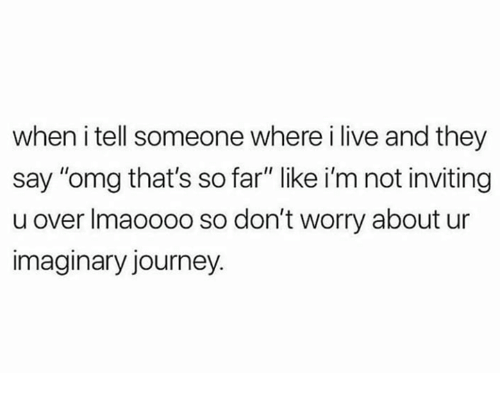 "Journey, Omg, and Live: when i tell someone where i live and they  say ""omg that's so far"" like i'm not inviting  u over Imaoooo so don't worry about ur  imaginary journey."