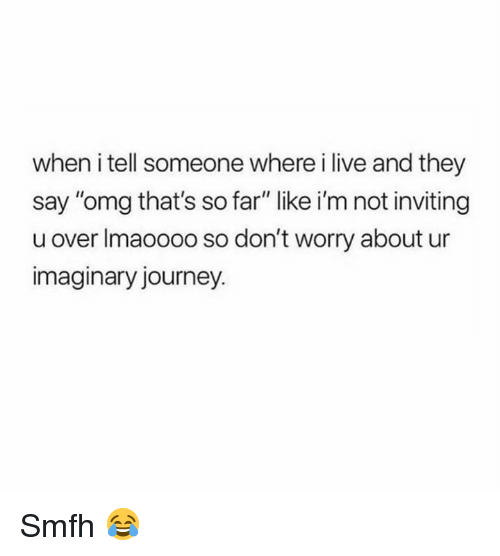 "Dank, Journey, and Omg: when i tell someone where i live and they  say ""omg that's so far"" like i'm not inviting  u over Imaoooo so don't worry about ur  imaginary journey Smfh 😂"