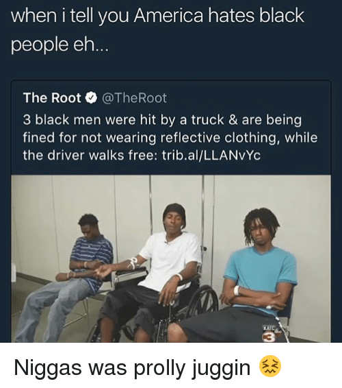 ehs: when i tell you America hates black  people eh  The Root @TheRoot  3 black men were hit by a truck & are being  fined for not wearing reflective clothing, while  the driver walks free: trib.al/LLANVYc  KATC  3 Niggas was prolly juggin 😖