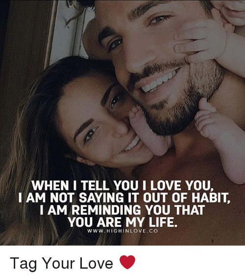Habitate: WHEN I TELL YOU I LOVE YOU,  I AM NOT SAYING IT OUT OF HABIT  I AM REMINDING YOU THAT  YOU ARE MY LIFE.  WWW.HIGHINLOVE.CO Tag Your Love ❤️
