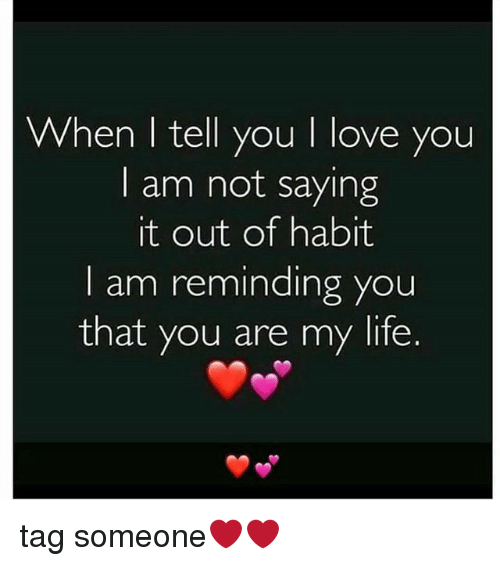 Life, Love, and Memes: When I tell you I love you  I am not saying  it out of habit  I am reminding you  that you are my life tag someone❤❤