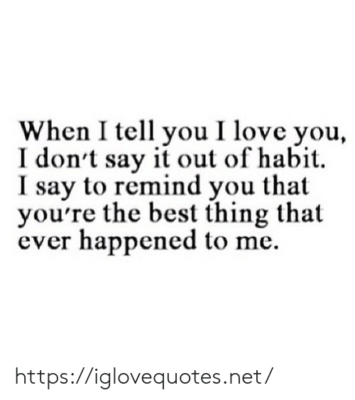 habit: When I tell you I love you,  I don't say it out of habit  I say to remind you that  you're the best thing that  ever happened to me https://iglovequotes.net/