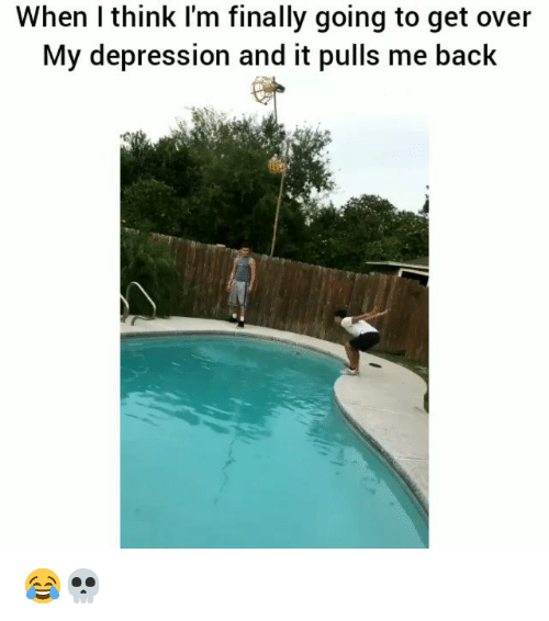 Funny, Depression, and Back: When I think I'm finally going to get over  My depression and it pulls me back 😂💀