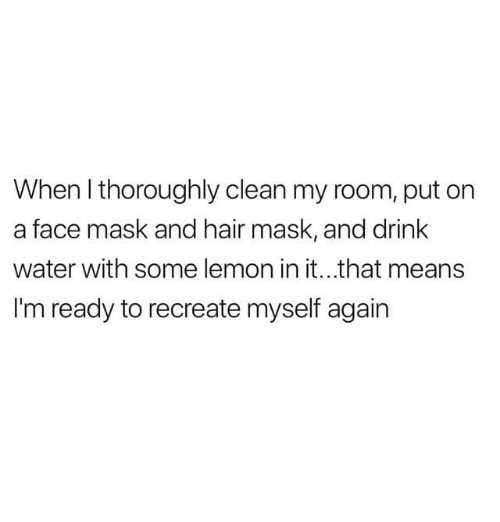 Hair, Water, and Mask: When I thoroughly clean my room, put on  a face mask and hair mask, and drink  water with some lemon in it...that means  I'm ready to recreate myself again