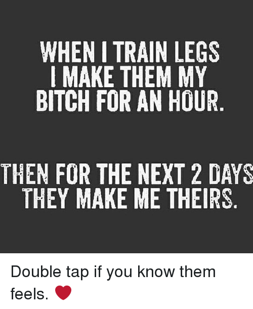 Bitch, Gym, and Train: WHEN I TRAIN LEGS  I MAKE THEM MY  BITCH FOR AN HOUR  THEN FOR THE NEXT 2 DAYS  THEY MAKE ME THEIRS Double tap if you know them feels. ❤️