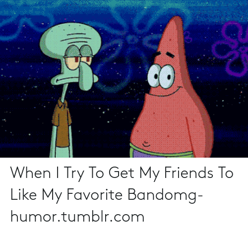 Favorite Band: When I Try To Get My Friends To Like My Favorite Bandomg-humor.tumblr.com
