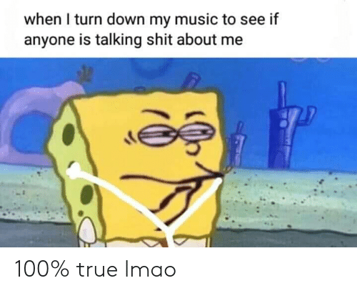 About Me: when I turn down my music to see if  anyone is talking shit about me 100% true lmao