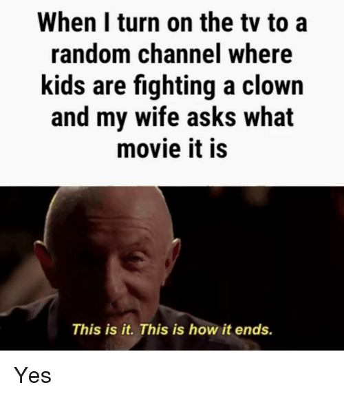 Funny, Kids, and Movie: When I turn on the tv to a  random channel where  kids are fighting a clown  and my wife asks what  movie it is  This is it. This is how it ends.