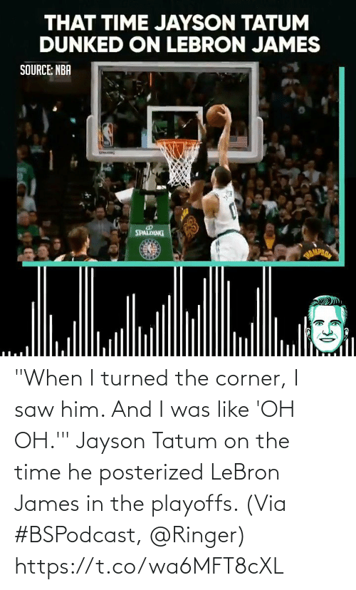 """Corner: """"When I turned the corner, I saw him. And I was like 'OH OH.'""""  Jayson Tatum on the time he posterized LeBron James in the playoffs.   (Via #BSPodcast, @Ringer)   https://t.co/wa6MFT8cXL"""