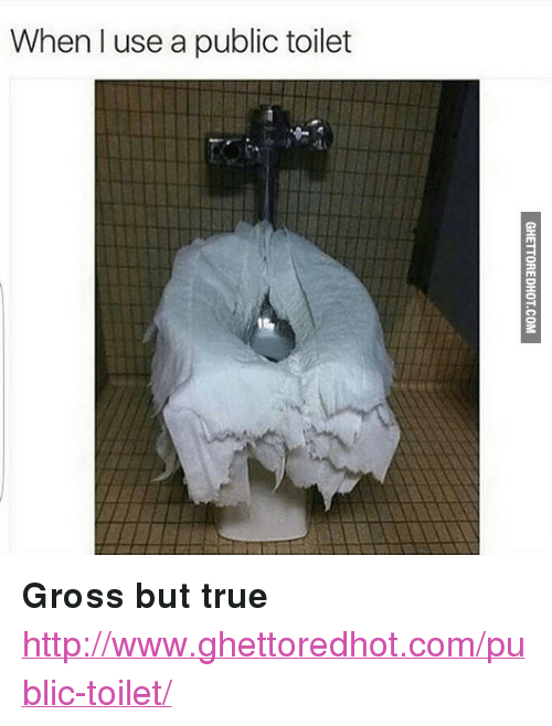 """Ghettoredhot: When I use a public toilet <p><strong>Gross but true</strong></p><p><a href=""""http://www.ghettoredhot.com/public-toilet/"""">http://www.ghettoredhot.com/public-toilet/</a></p>"""