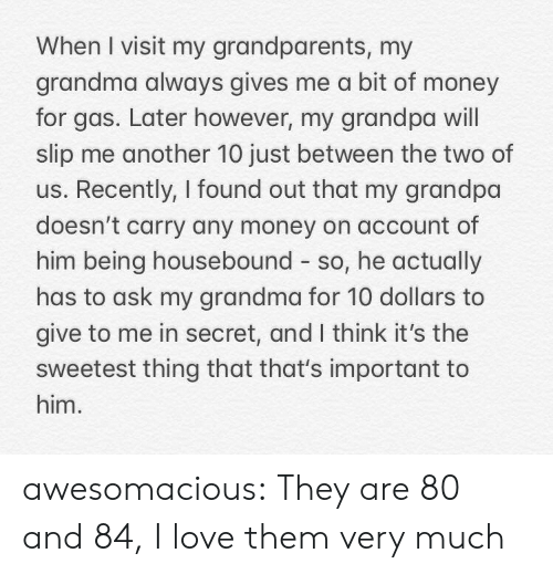 Grandparents: When I visit my grandparents, my  grandma always gives me a bit of money  for gas. Later however, my grandpa will  slip me another 10 just between the two of  us. Recently, I found out that my grandpa  doesn't carry any money on account of  him being housebound so, he actually  has to ask my grandma for 10 dollars to  give to me in secret, and I think it's the  sweetest thing that that's important to  him. awesomacious:  They are 80 and 84, I love them very much