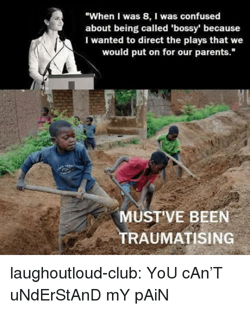 """Club, Confused, and Parents: """"When I was 8, I was confused  about being called 'bossy' because  I wanted to direct the plays that we  would put on for our parents.""""  MUST'VE BEEN  TRAUMATISING laughoutloud-club:  YoU cAn'T uNdErStAnD mY pAiN"""