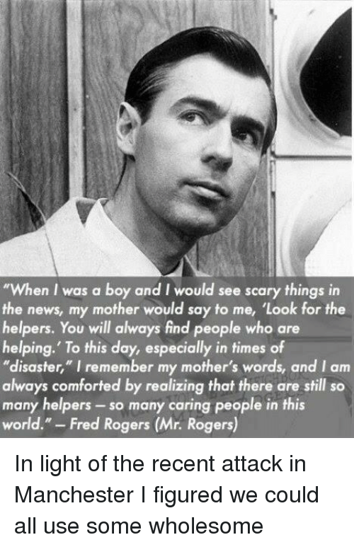 """News, World, and Manchester: """"When I was a boy and I would see scary things in  the news, my mother would say to me, 'Look for the  helpers. You will always find people who are  helping.' To this day, especially in times of  """"disaster,"""" I remember my mother's words, and Iam  always comforted by realizing that there are still so  many helpers so many caring people in this  world  Fred Rogers (Mr. Rogers)"""