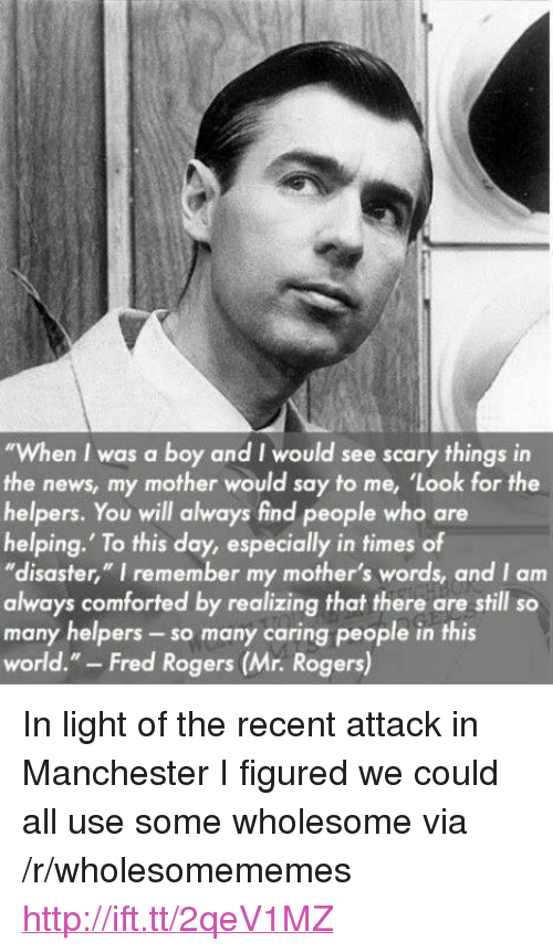 "fred rogers: ""When I was a boy and I would see scary things in  the news, my mother would say to me, 'Look for the  helpers. You will always find people who are  helping. To this day, especially in times of  ""disaster,"" I remember my mother's words, and I am  always comforted by realizing that there are still so  many helpers -so many caring people in this  world."" - Fred Rogers (Mr. Rogers) <p>In light of the recent attack in Manchester I figured we could all use some wholesome via /r/wholesomememes <a href=""http://ift.tt/2qeV1MZ"">http://ift.tt/2qeV1MZ</a></p>"