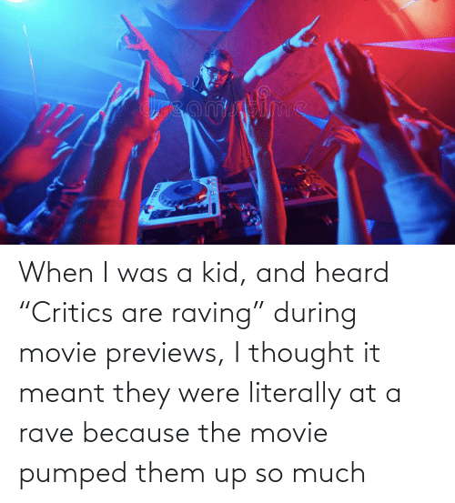 """raving: When I was a kid, and heard """"Critics are raving"""" during movie previews, I thought it meant they were literally at a rave because the movie pumped them up so much"""