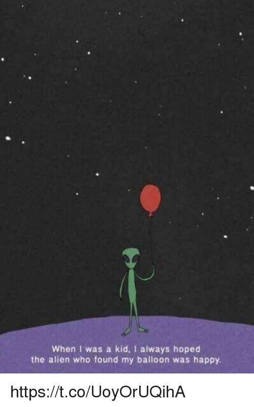 Memes, Alien, and Happy: When I was a kid, I always hoped  the alien who found my balloon was happy. https://t.co/UoyOrUQihA