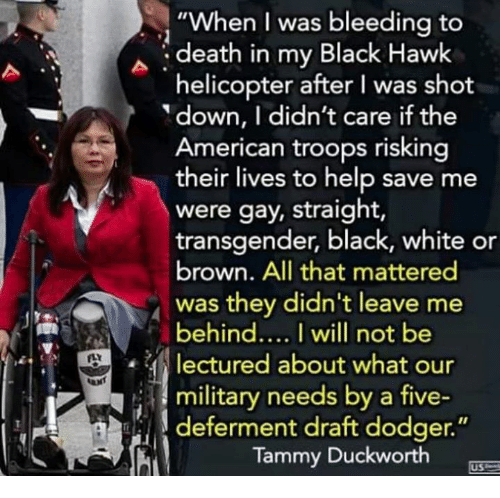 "Dank, Transgender, and American: ""When I was bleeding to  death in my Black Hawk  helicopter after I was shot  down, I didn't care if the  American troops risking  their lives to help save me  were gay, straight,  transgender, black, white or  brown. All that mattered  was they didn't leave me  behindI will not be  lectured about what our  i 3 military needs by a five-  deferment draft dodger.""  Tammy Duckworth  US"
