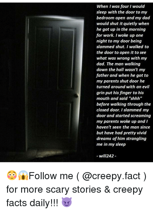 """Creepy, Memes, and Scream: When I was four I would  sleep with the door to my  bedroom open and my dad  would shut it quietly when  he got up in the morning  for work. I woke up one  night to my door being  slammed shut. I walked to  the door to open it to see  what was wrong with my  dad. The man walking  down the hall wasn't my  father and when he got to  my parents shut door he  turned around with an evil  grin put his finger to his  mouth and said """"shhh""""  before walking through the  closed door. I slammed my  door and started screaming  my parents woke up and I  haven't seen the man since  but have had pretty vivid  dreams of him strangling  me in my sleep  will242 😳😱Follow me ( @creepy.fact ) for more scary stories & creepy facts daily!!! 😈"""