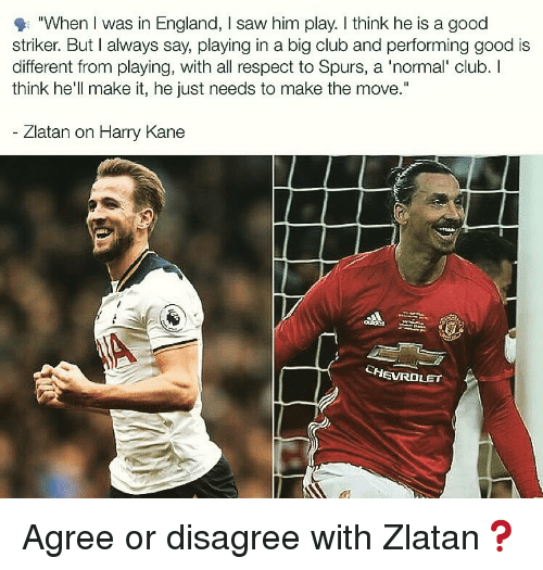 """kane: """"When I was in England, I saw him play. I think he is a good  striker. But I always say, playing in a big club and performing good is  different from playing, with all respect to Spurs, a 'normal' club. I  think he'll make it, he just needs to make the move.""""  Zlatan on Harry Kane  CHEVROLET Agree or disagree with Zlatan❓"""