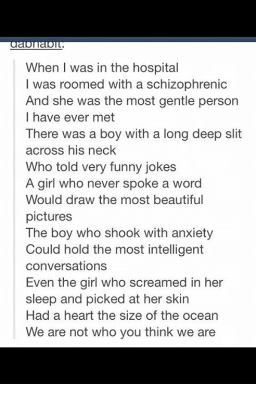 Funny Jokee: When I was in the hospital  I was roomed with a schizophrenic  And she was the most gentle person  I have ever met  There was a boy with a long deep slit  across his neck  Who told very funny jokes  A girl who never spoke a word  Would draw the most beautiful  pictures  The boy who shook with anxiety  Could hold the most intelligent  conversations  Even the girl who screamed in her  sleep and picked at her skin  Had a heart the size of the ocean  We are not who you think we are