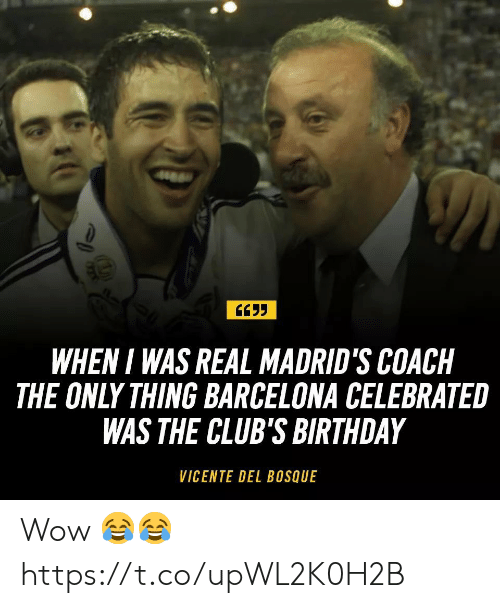 Barcelona, Birthday, and Soccer: WHEN I WAS REAL MADRID'S COACH  THE ONLY THING BARCELONA CELEBRATE  WAS THE CLUB'S BIRTHDAY  VICENTE DEL BOSQUE Wow 😂😂 https://t.co/upWL2K0H2B
