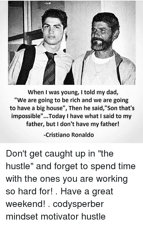 "Great Weekend: When I was young, I told my dad,  ""We are going to be rich and we are going  to have a big house"", Then he said, Son that's  impossible""...Today I have what I said to my  father, but I don't have my father!  -Cristiano Ronaldo Don't get caught up in ""the hustle"" and forget to spend time with the ones you are working so hard for! . Have a great weekend! . codysperber mindset motivator hustle"