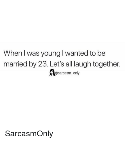 Funny, Memes, and Sarcasm: When I was young I wanted to be  married by 23. Let's all laugh together  @sarcasm only SarcasmOnly
