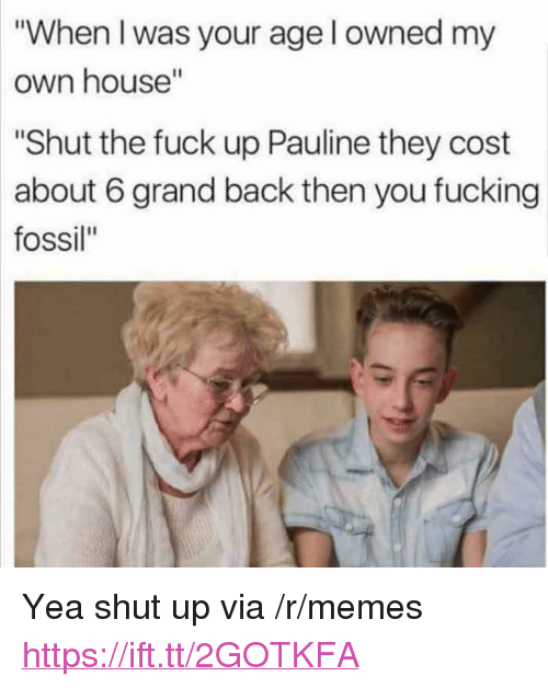 "Fucking, Memes, and Shut Up: ""When I was your age l owned my  own house""  ""Shut the fuck up Pauline they cost  about 6 grand back then you fucking  fossil"" <p>Yea shut up via /r/memes <a href=""https://ift.tt/2GOTKFA"">https://ift.tt/2GOTKFA</a></p>"