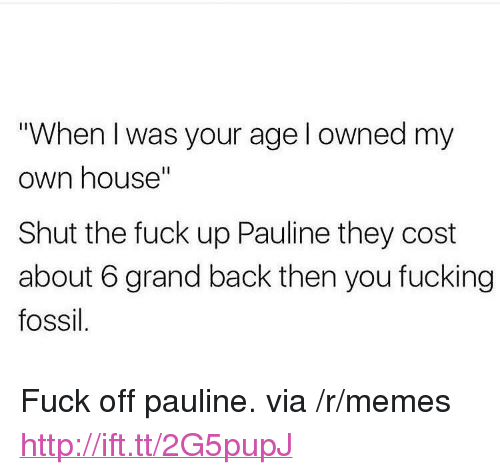 """Fucking, Memes, and Fossil: """"When I was your age l owned my  own house""""  Shut the fuck up Pauline they cost  about 6 grand back then you fucking  fossil <p>Fuck off pauline. via /r/memes <a href=""""http://ift.tt/2G5pupJ"""">http://ift.tt/2G5pupJ</a></p>"""