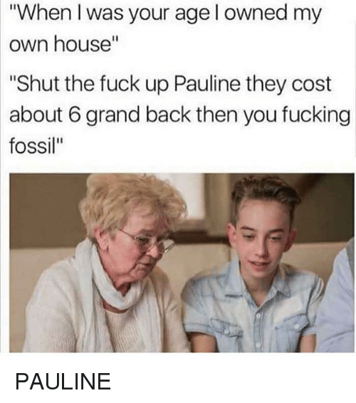 "Fucking, Memes, and Fossil: ""When I was your age l owned my  own  house""  ""Shut the fuck up Pauline they cost  about 6 grand back then you fucking  fossil"" PAULINE"