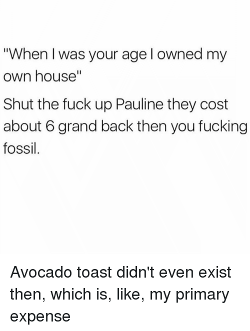 "Fucking, Avocado, and Fossil: ""When I was your age l owned my  own house""  Shut the fuck up Pauline they cost  about 6 grand back then you fucking  fossil Avocado toast didn't even exist then, which is, like, my primary expense"